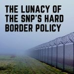 Hard times will follow the SNP's hard border